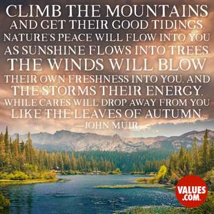 Climb the mountains and get their good tidings. Nature's peace will flow into you as sunshine flows into trees. The winds will blow their own freshness into you, and the storms their energy, while cares will drop away from you like the leaves of Autumn. #<Author:0x00007fa724e13a98>