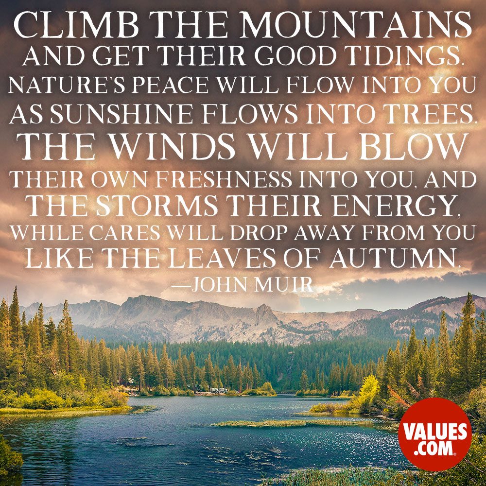 Climb the mountains and get their good tidings. Nature's peace will flow into you as sunshine flows into trees. The winds will blow their own freshness into you, and the storms their energy, while cares will drop away from you like the leaves of Autumn. —John Muir