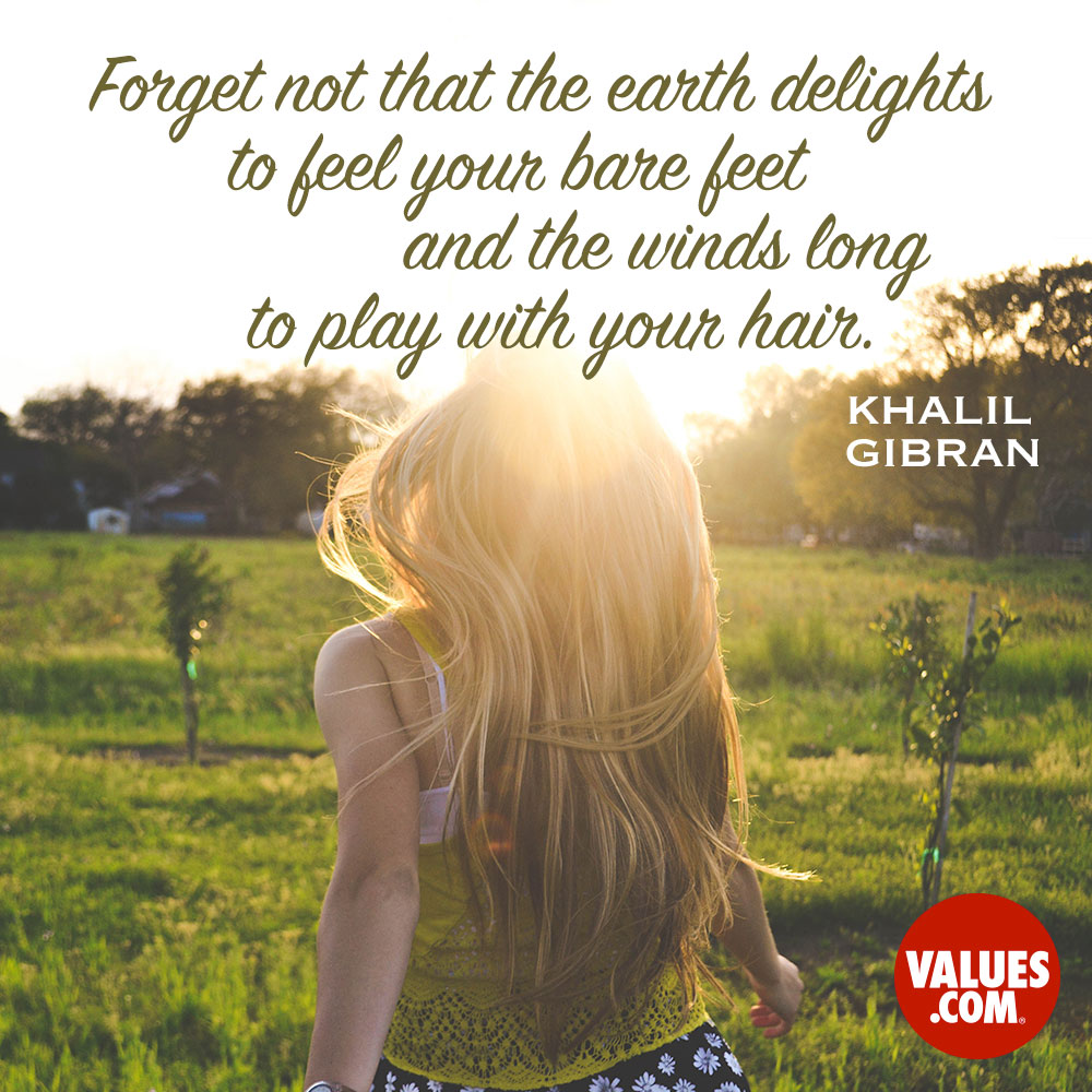 Forget not that the earth delights to feel your bare feet and the winds long to play with your hair. —Khalil Gibran