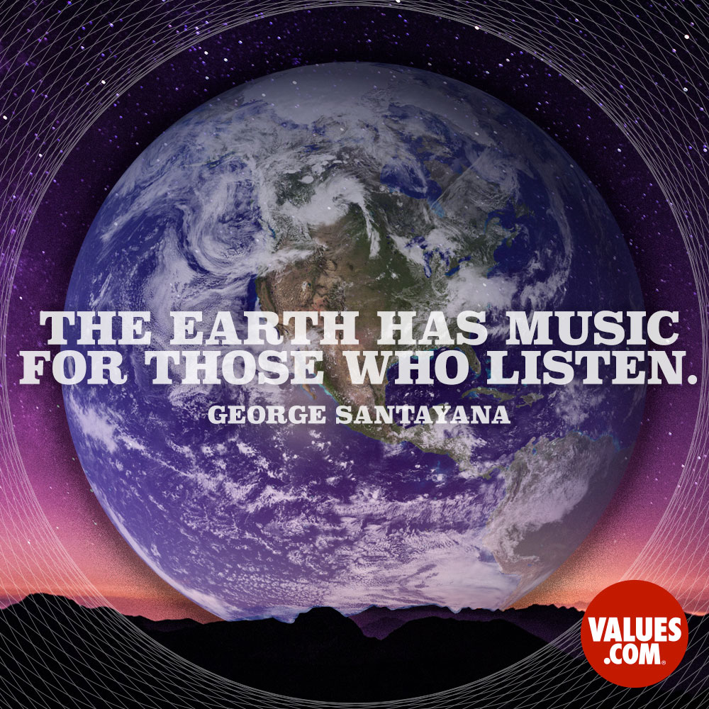 The earth has music for those who listen. —George Santayana