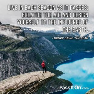 Live in each season as it passes; breathe the air and resign yourself to the influence of the earth. #<Author:0x00007f7a4294f278>