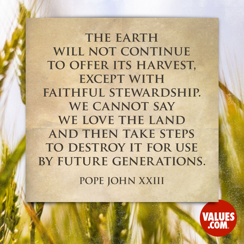 The earth will not continue to offer its harvest, except with faithful stewardship. We cannot say we love the land and then take steps to destroy it for use by future generations. —Pope John XXIII