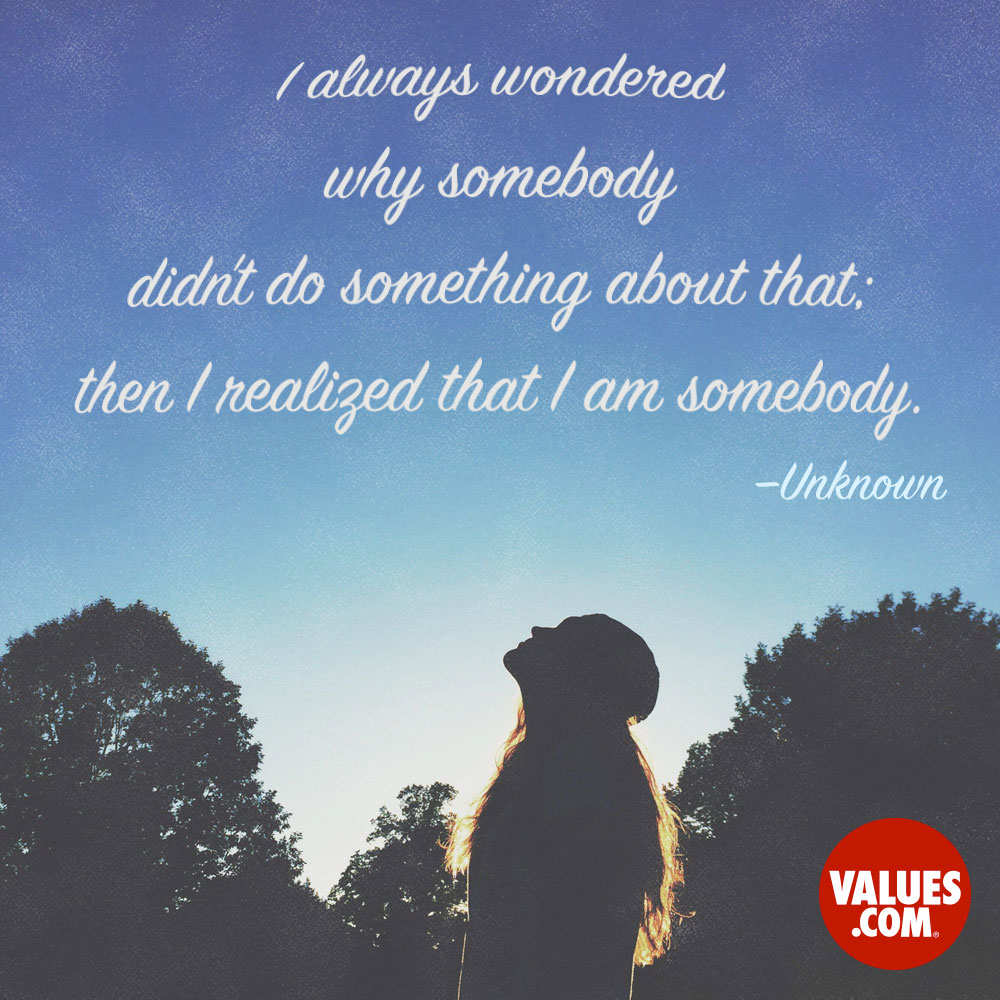 I always wondered why somebody didn't do something about that; then I realized that I am somebody. —Unknown