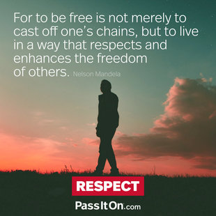 For to be free is not merely to cast off one's chains, but to live in a way that respects and enhances the freedom of others. #<Author:0x00007fa85cb04800>