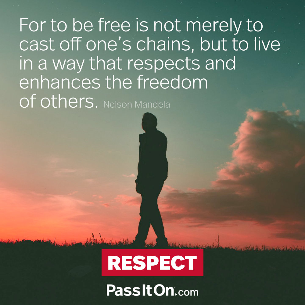 For to be free is not merely to cast off one's chains, but to live in a way that respects and enhances the freedom of others. —Nelson Mandela