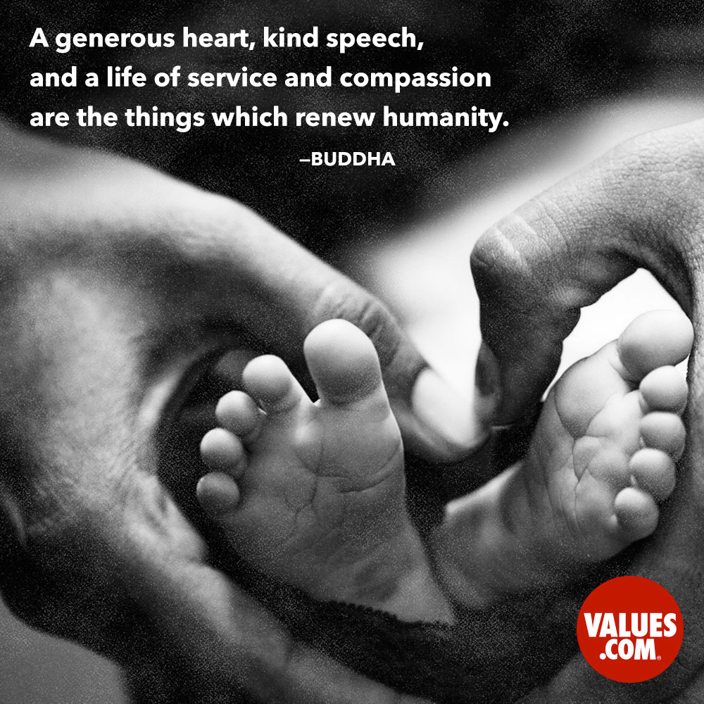 A generous heart, kind speech, and a life of service and compassion are the things which renew humanity. —Buddha
