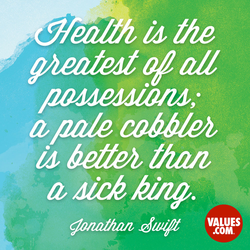 Health is the greatest of all possessions; a pale cobbler is better than a sick king. —Jonathan Swift
