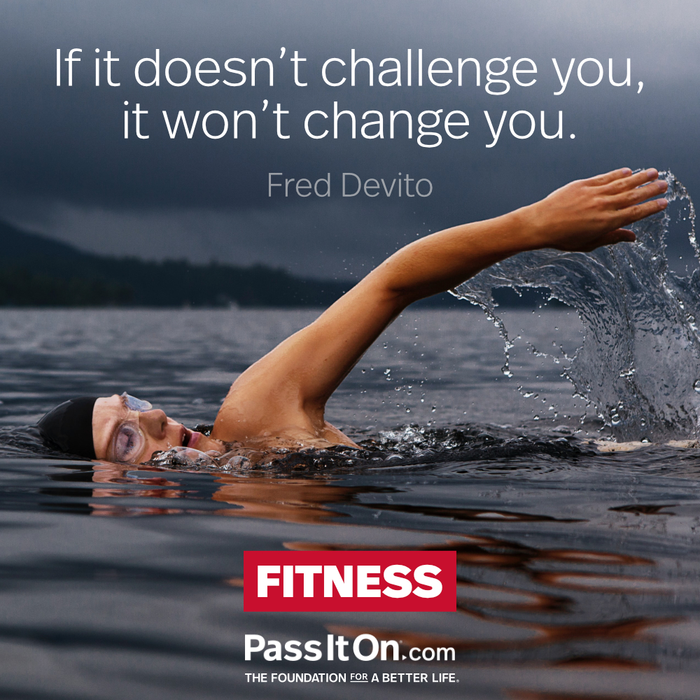 If it doesn't challenge you, it doesn't change you. —Fred DeVito