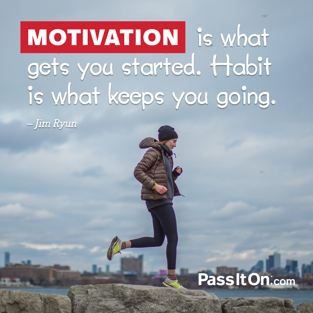 Motivation is what gets you started. Habit is what keeps you going.  —Jim Ryun