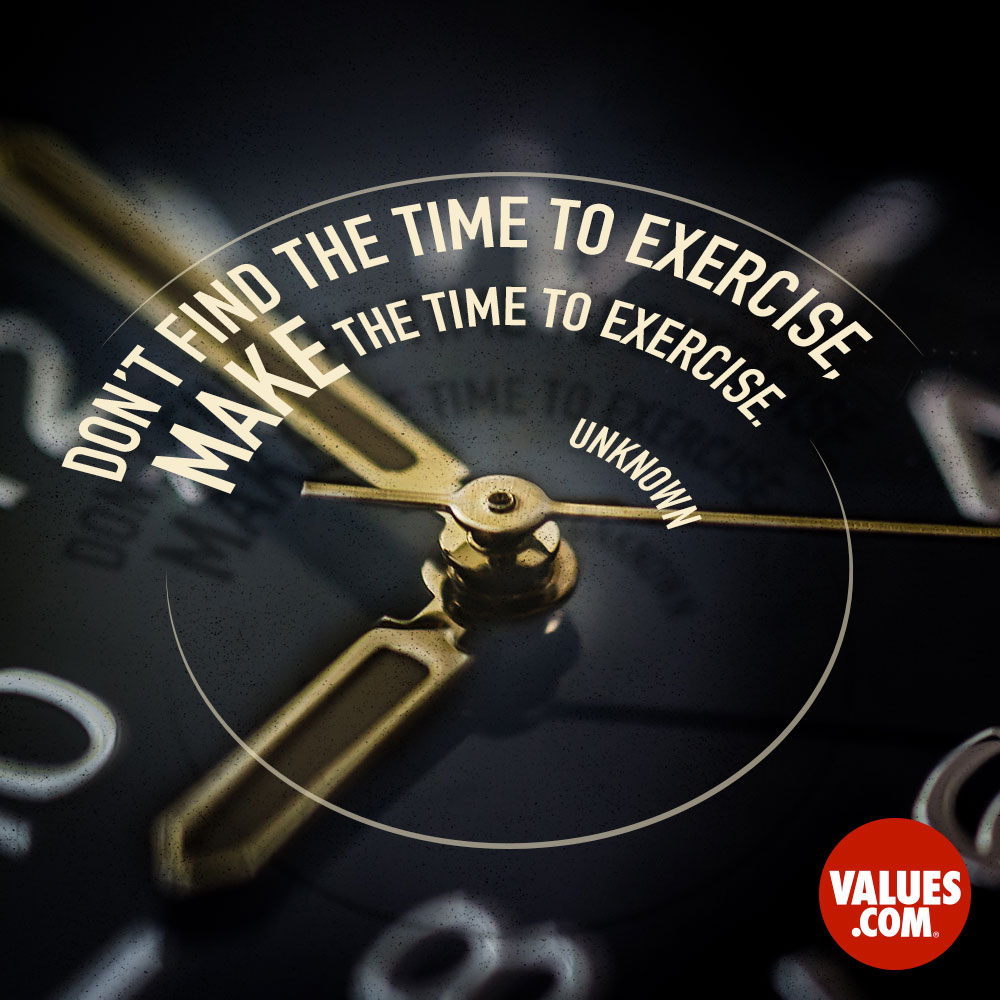 Don't find the time to exercise, make the time to exercise. —Unknown
