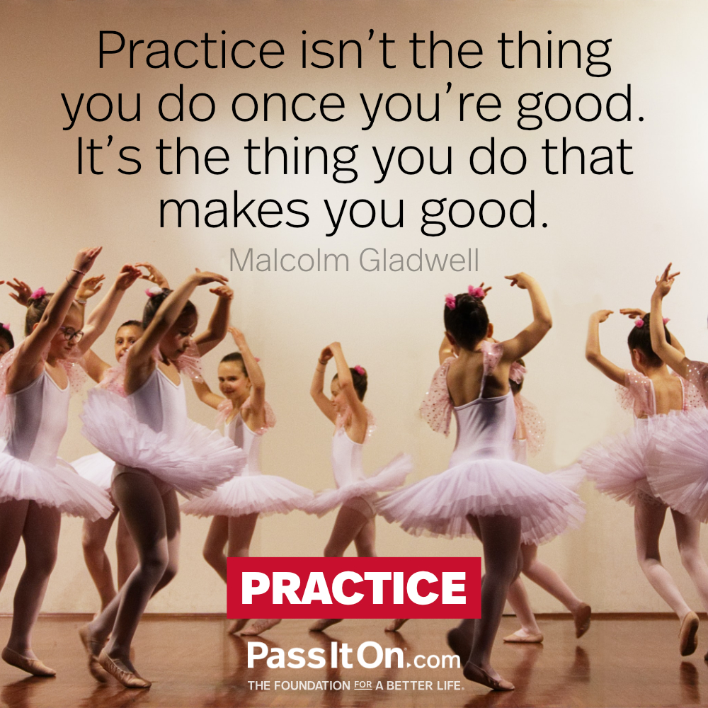 Practice isn't the thing you do once you're good. It's the thing you do that makes you good. —Malcolm Gladwell