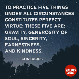 To practice five things under all circumstances constitutes perfect virtue; these five are gravity, generosity of soul, sincerity, earnestness, and kindness. #<Author:0x00007f2efb293e30>