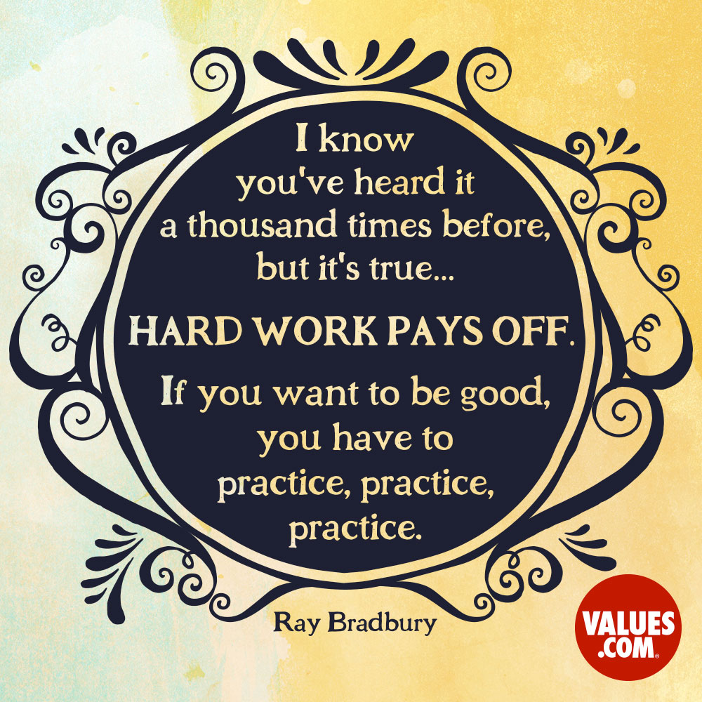 I know you've heard it a thousand times before, but it's true... hard work pays off. If you want to be good, you have to practice, practice, practice. If you don't love something, then don't do it. —Ray Bradbury