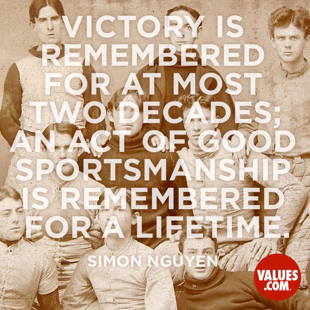 Victory is remembered for at most two decades; an act of good sportsmanship is remembered for a lifetime. —Simon Nguyen