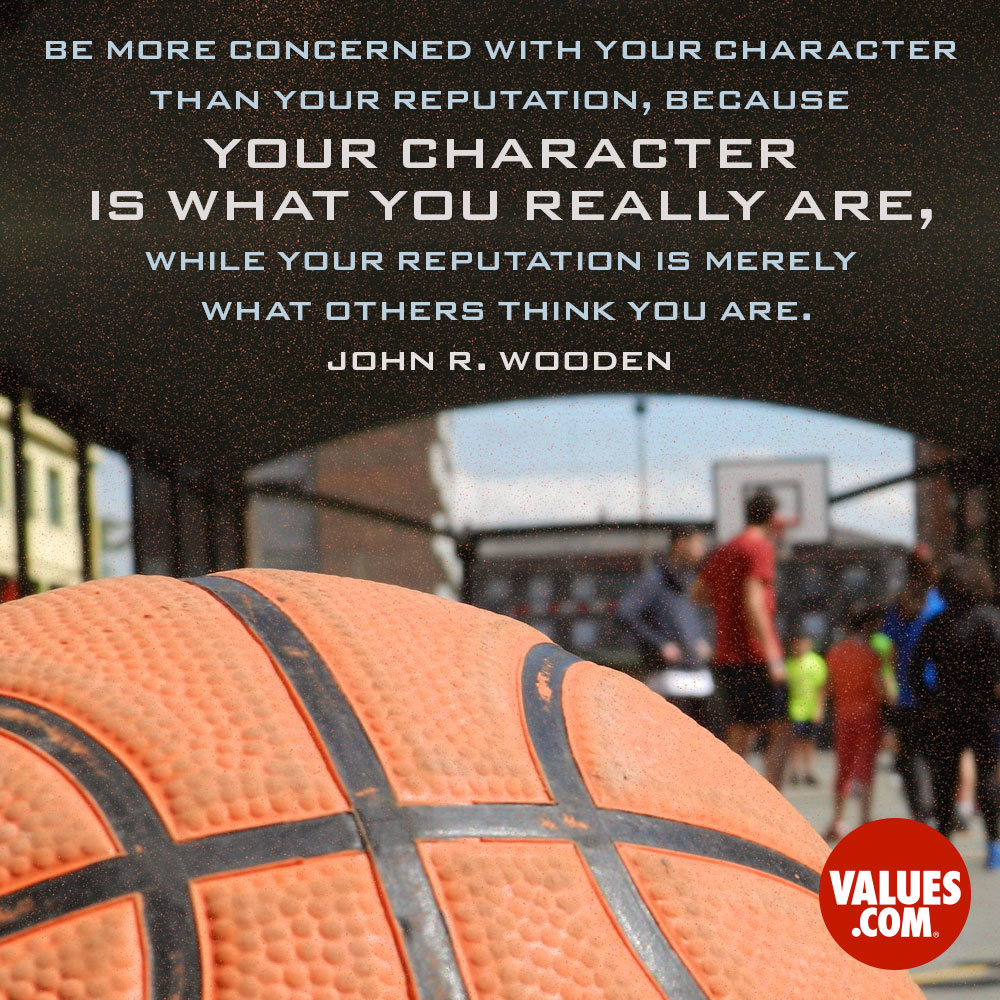 Be more concerned with your character than your reputation, because your character is what you really are, while your reputation is merely what others think you are. —John R. Wooden