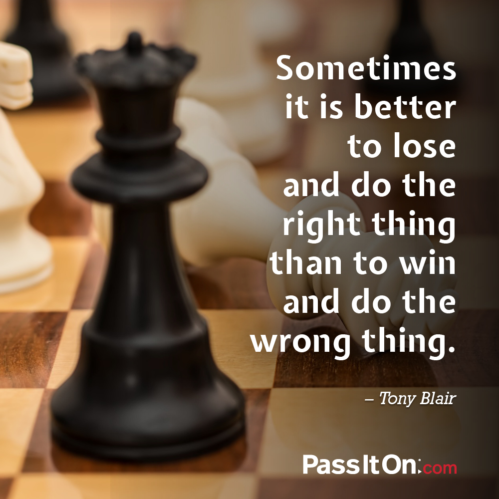 Sometimes it is better to lose and do the right thing than to win and do the wrong thing. —Tony Blair