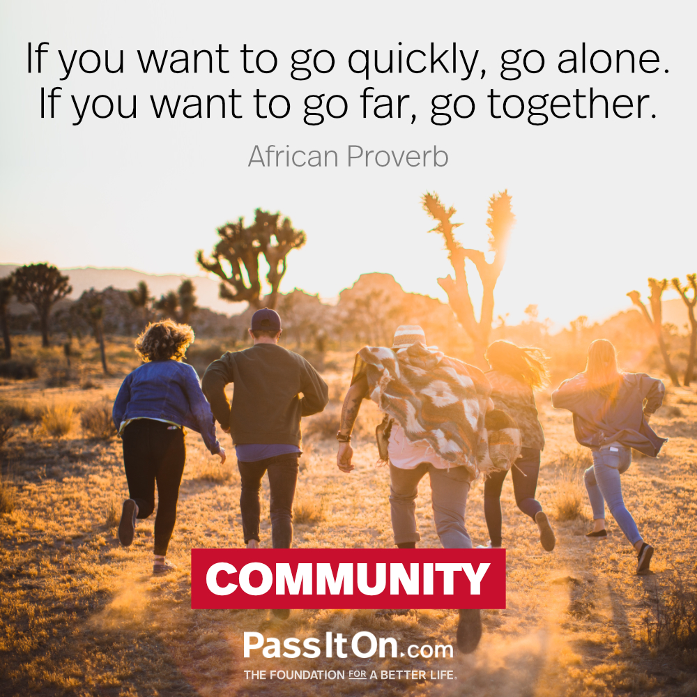 If you want to go fast, go alone. If you want to go far, go together. —African Proverb