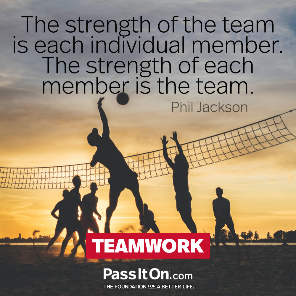 The strength of the team is each individual member. The strength of each member is the team. —Phil Jackson
