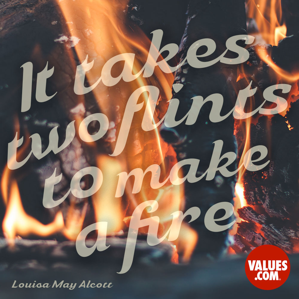 It takes two flints to make a fire. —Louisa May Alcott