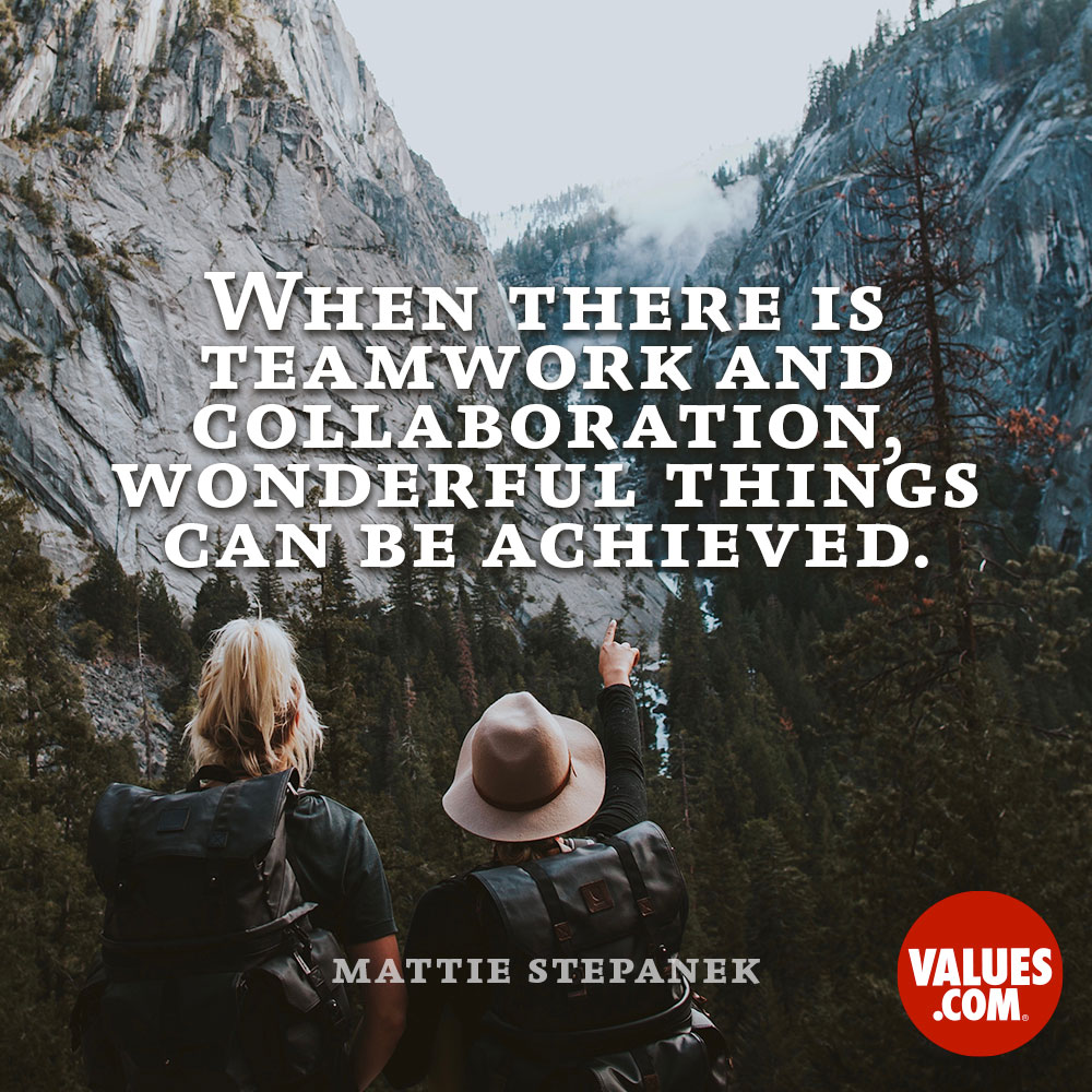 When there is teamwork and collaboration, wonderful things can be achieved. —Mattie Stepanek