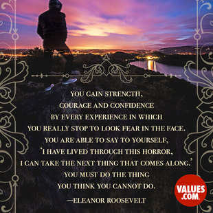 You gain strength, courage and confidence by every experience in which you really stop to look fear in the face. You are able to say to yourself, 'I have lived through this horror. I can take the next thing that comes along.' You must do the thing you think you cannot do. #<Author:0x00007f14e4dd7cf0>