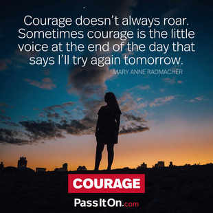 Courage doesn't always roar. Sometimes courage is the little voice at the end of the day that says I'll try again tomorrow. #<Author:0x00007fac01f2d2d0>