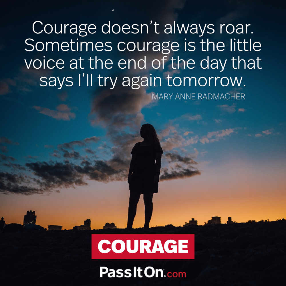 Courage doesn't always roar. Sometimes courage is the little voice at the end of the day that says I'll try again tomorrow. —Mary Anne Radmacher