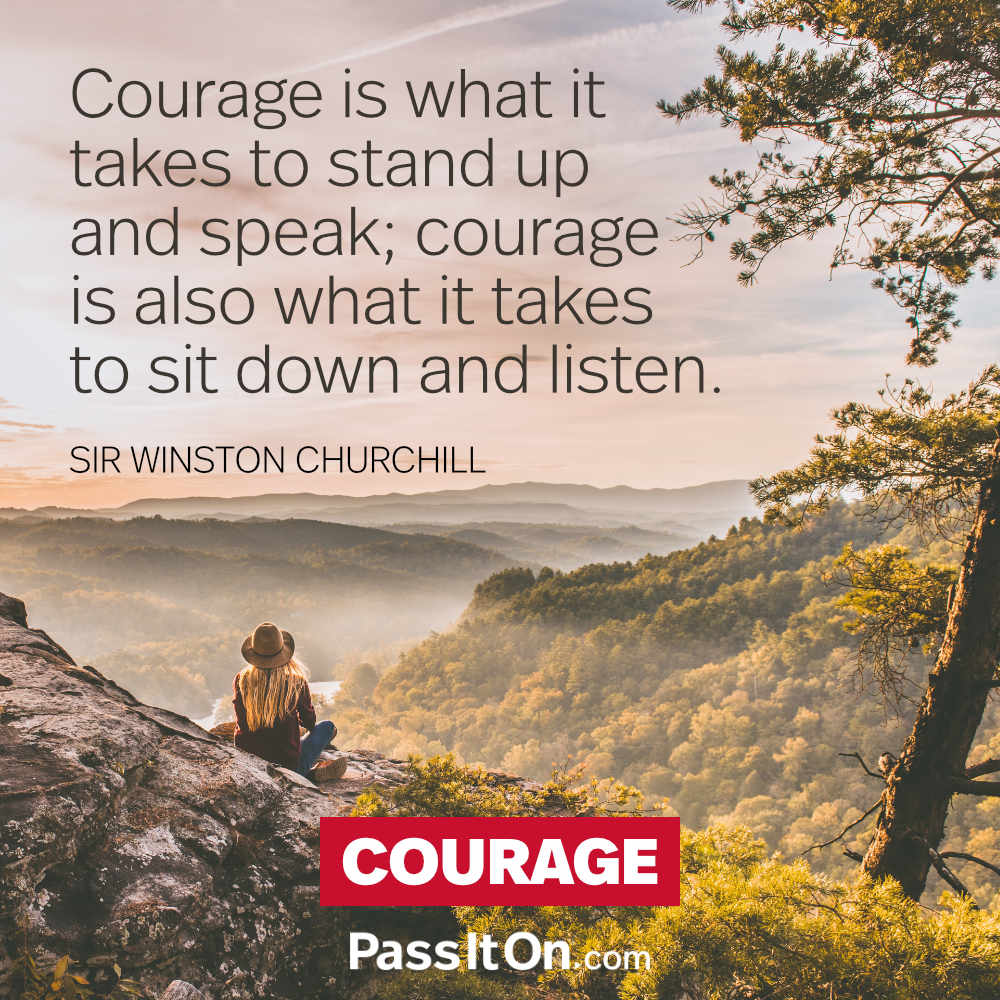 Courage is what it takes to stand up and speak; courage is also what it takes to sit down and listen. —Sir Winston Churchill