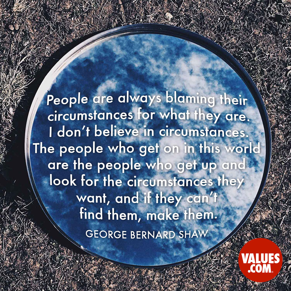 People are always blaming their circumstances for what they are. I don't believe in circumstances. The people who get on in this world are the people who get up and look for the circumstances they want, and if they can't find them, make them. —George Bernard Shaw