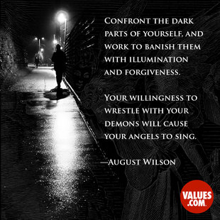 Confront the dark parts of yourself, and work to banish them with illumination and forgiveness. Your willingness to wrestle with your demons will cause your angels to sing. #<Author:0x00007f14ed98eff0>