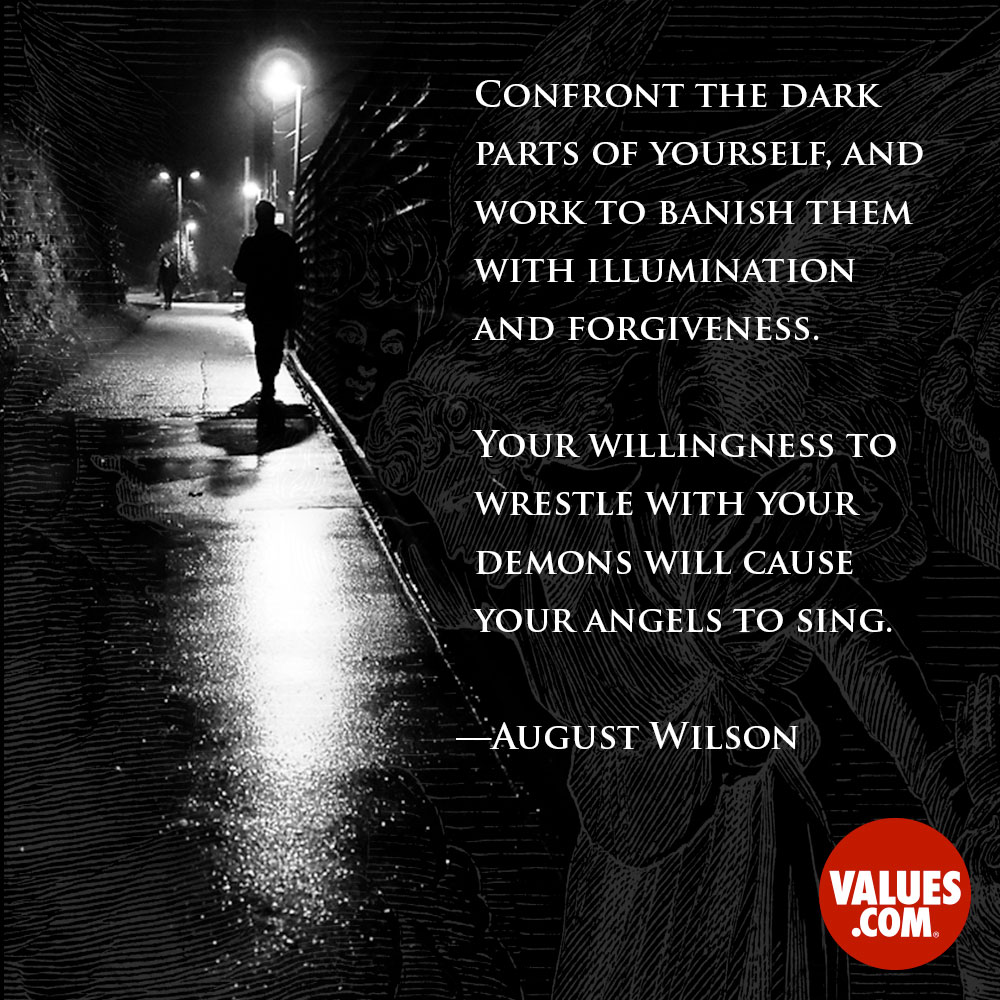Confront the dark parts of yourself, and work to banish them with illumination and forgiveness. Your willingness to wrestle with your demons will cause your angels to sing. —August Wilson