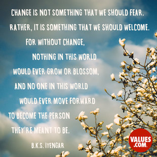 Change is not something that we should fear. Rather, it is something that we should welcome. For without change, nothing in this world would ever grow or blossom, and no one in this world would ever move forward to become the person they're meant to be. #<Author:0x00007f7244e58658>