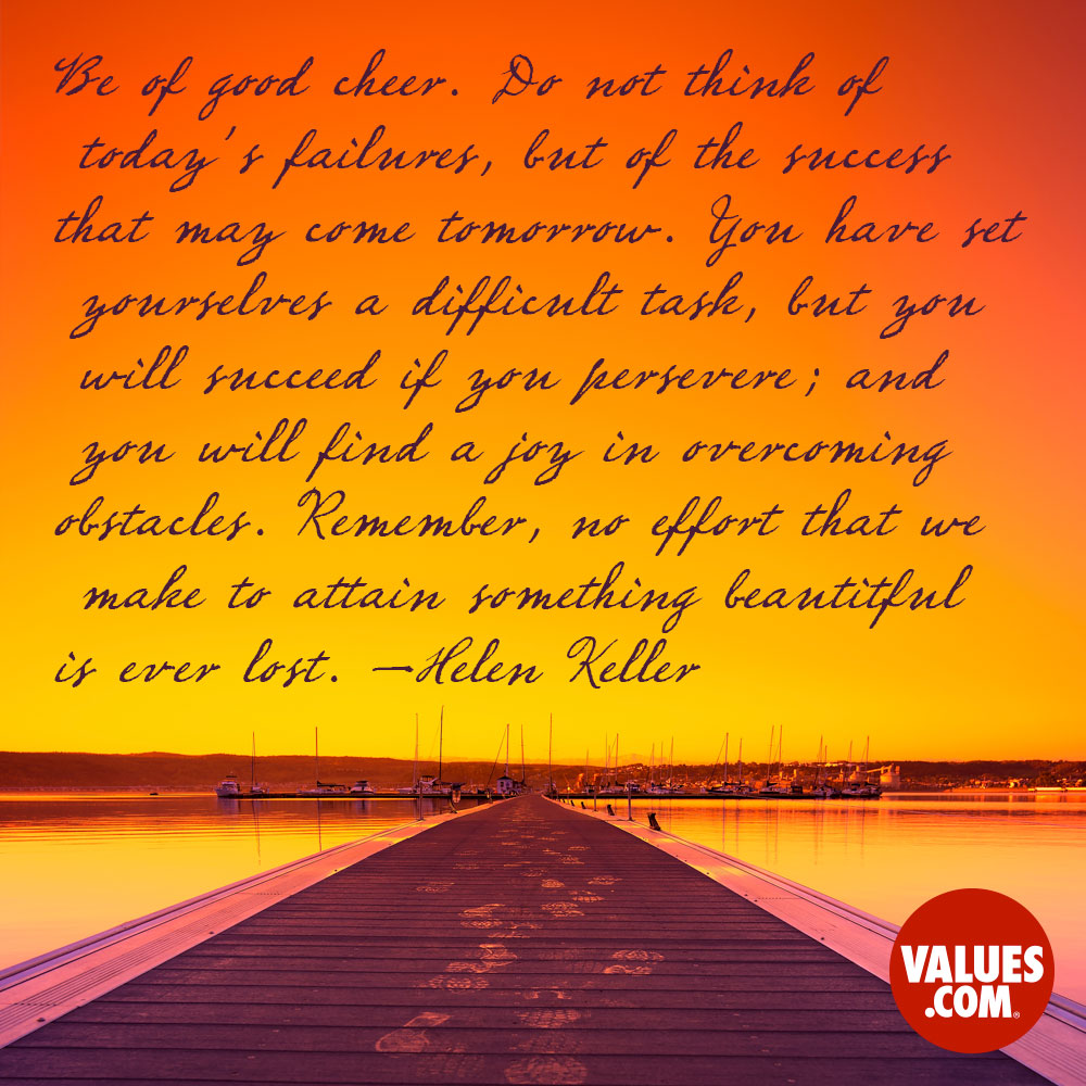 Be of good cheer. Do not think of today's failures, but of the success that may come tomorrow. You have set yourselves a difficult task, but you will succeed if you persevere; and you will find a joy in overcoming obstacles. Remember, no effort that we make to attain something beautiful is ever lost. —Helen Keller
