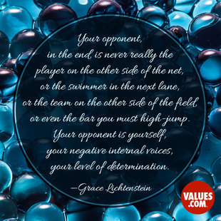 Your opponent, in the end, is never really the player on the other side of the net, or the swimmer in the next lane, or the team on the other side of the field, or even the bar you must high-jump. Your opponent is yourself, your negative internal voices, your level of determination. #<Author:0x00007f44fbe395a8>