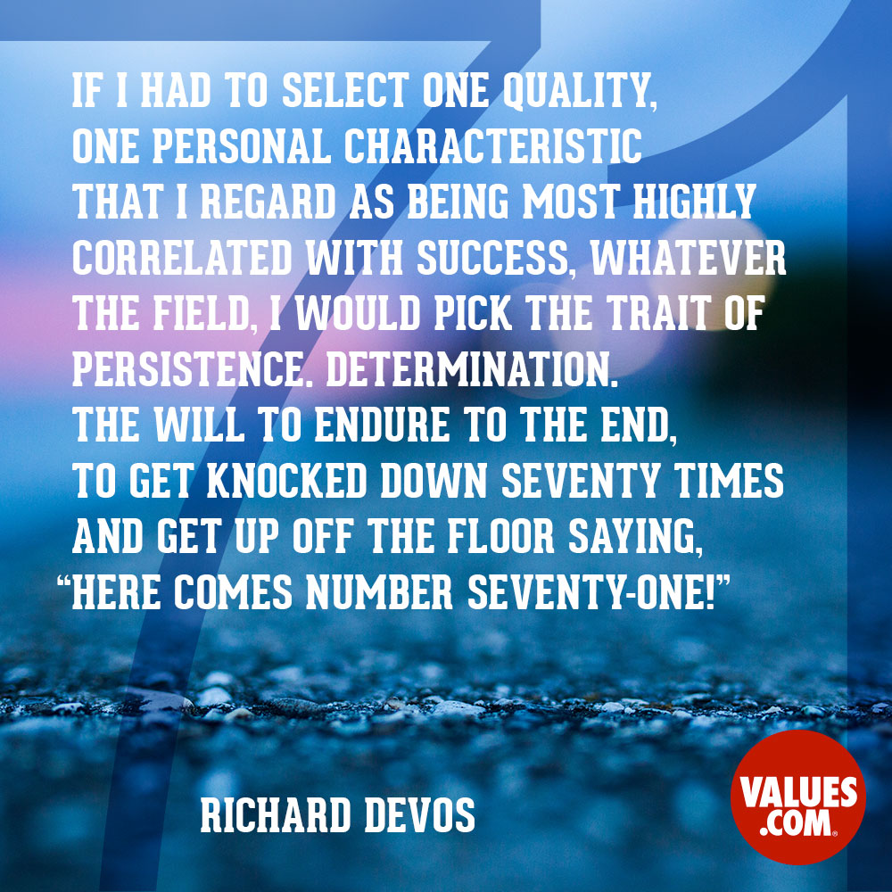 "If I had to select one quality, one personal characteristic that I regard as being most highly correlated with success, whatever the field, I would pick the trait of persistence. Determination. The will to endure to the end, to get knocked down seventy times and get up off the floor saying, ""Here comes number seventy-one!"" —Richard DeVos"