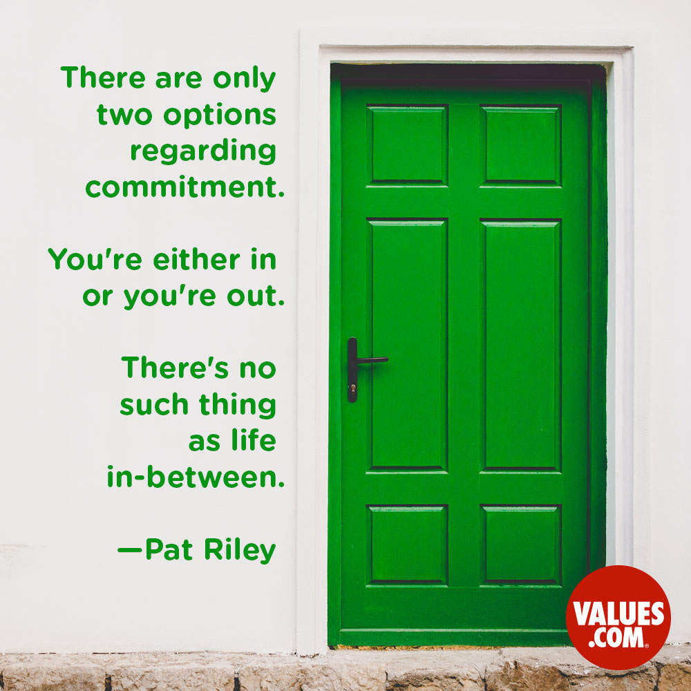 There are only two options regarding commitment. You're either in or you're out. There's no such thing as life in-between. —Pat Riley