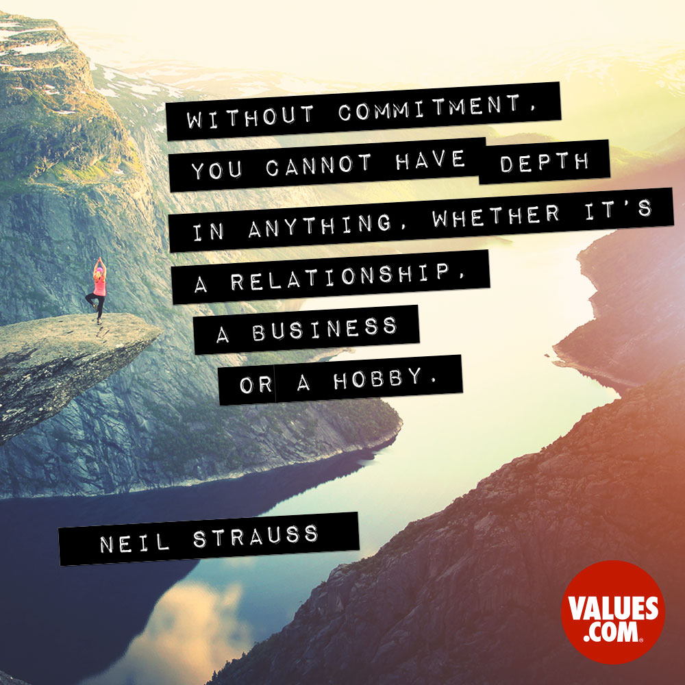 Without commitment, you cannot have depth in anything, whether it's a relationship, a business or a hobby. —Neil Strauss