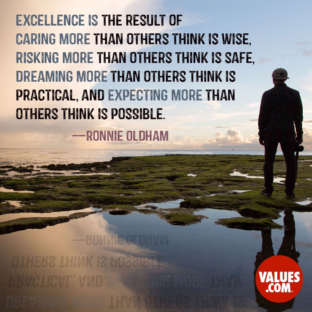 Excellence is the result of caring more than others think is wise, risking more than others think is safe, dreaming more than others think is practical, and expecting more than others think is possible. —Ronnie Oldham