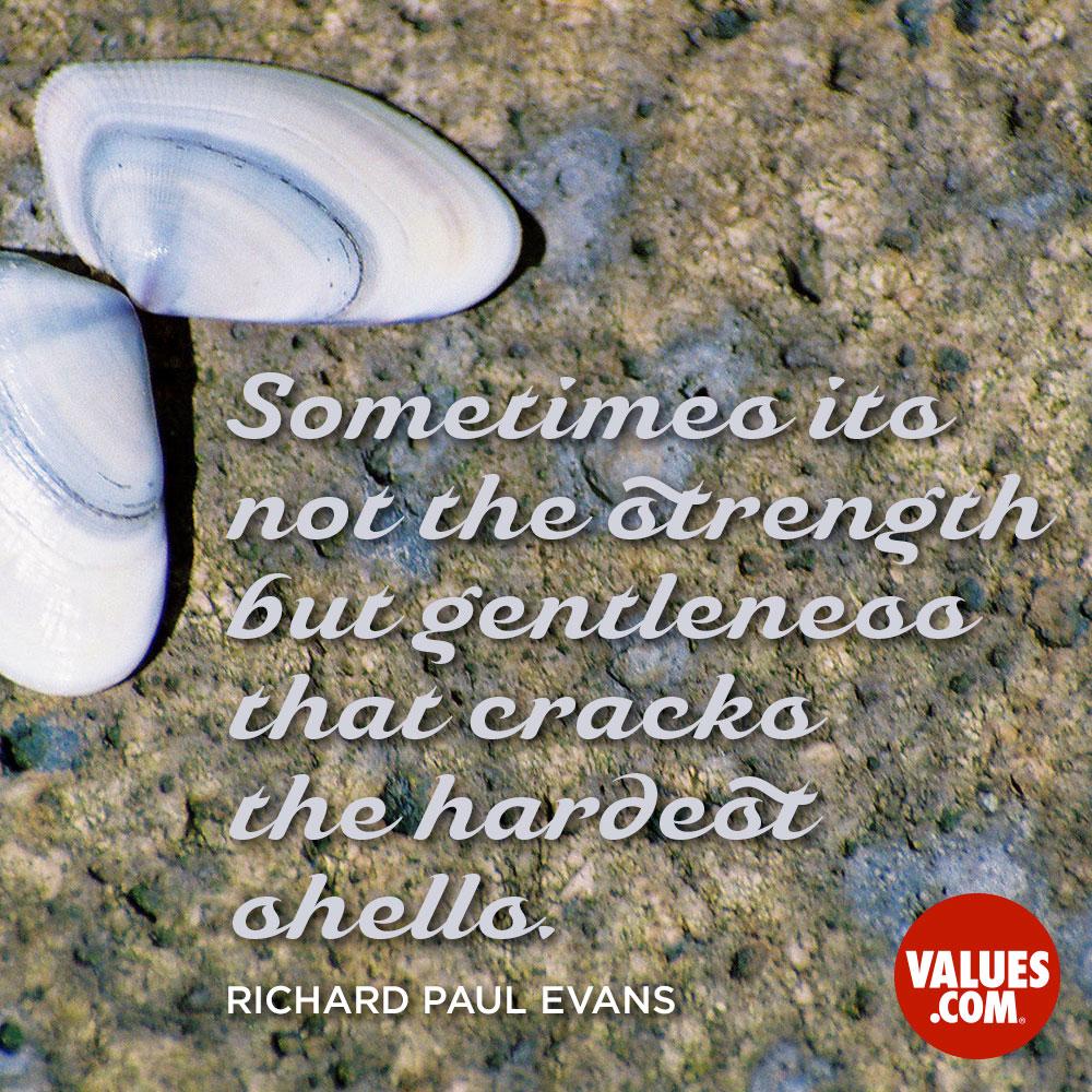 Sometimes its not the strength but gentleness that cracks the hardest shells. —Richard Paul Evans