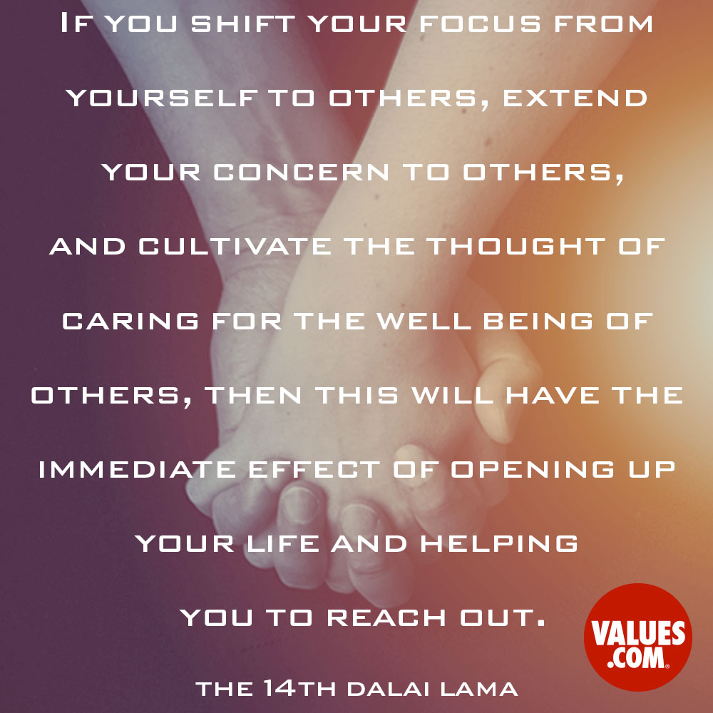 If you shift your focus from yourself to others, extend your concern to others, and cultivate the thought of caring for the well being of others, then this will have the immediate effect of opening up your life and helping you to reach out. —The 14th Dalai Lama
