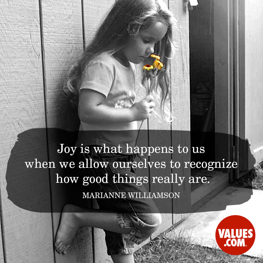 Joy is what happens to us when we allow ourselves to recognize how good things really are. —Marianne Williamson