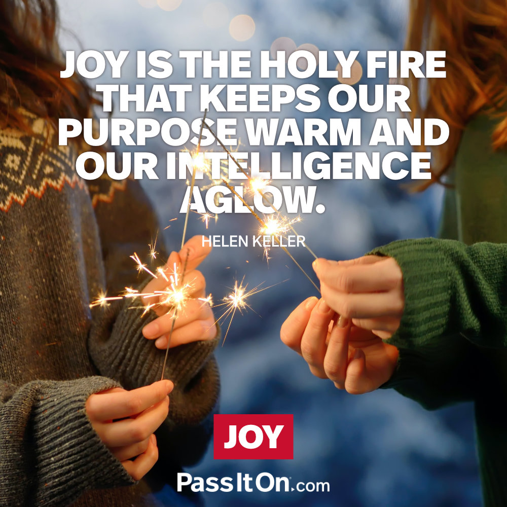 Joy is the holy fire that keeps our purpose warm and our intelligence aglow. —Helen Keller