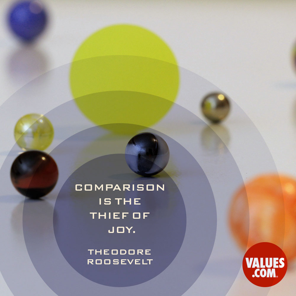 Comparison is the thief of joy. —Theodore Roosevelt