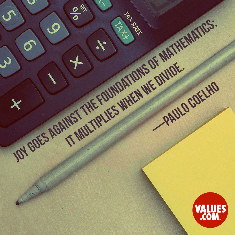 Joy goes against the foundations of mathematics: it multiplies when we divide. —Paulo Coelho