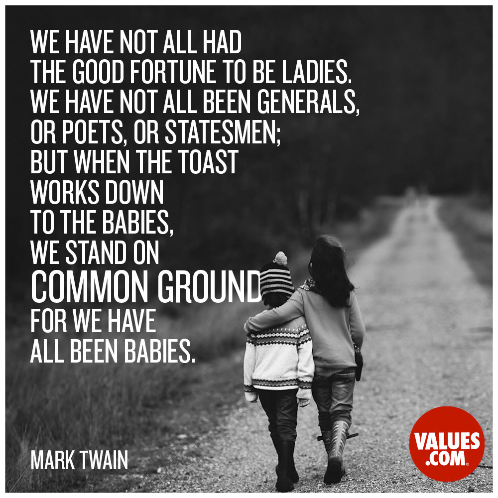 We haven't all had the good fortune to be ladies; we haven't all been generals, or poets, or statesmen; but when the toast works down to the babies, we stand on common ground—for we have all been babies. —Mark Twain
