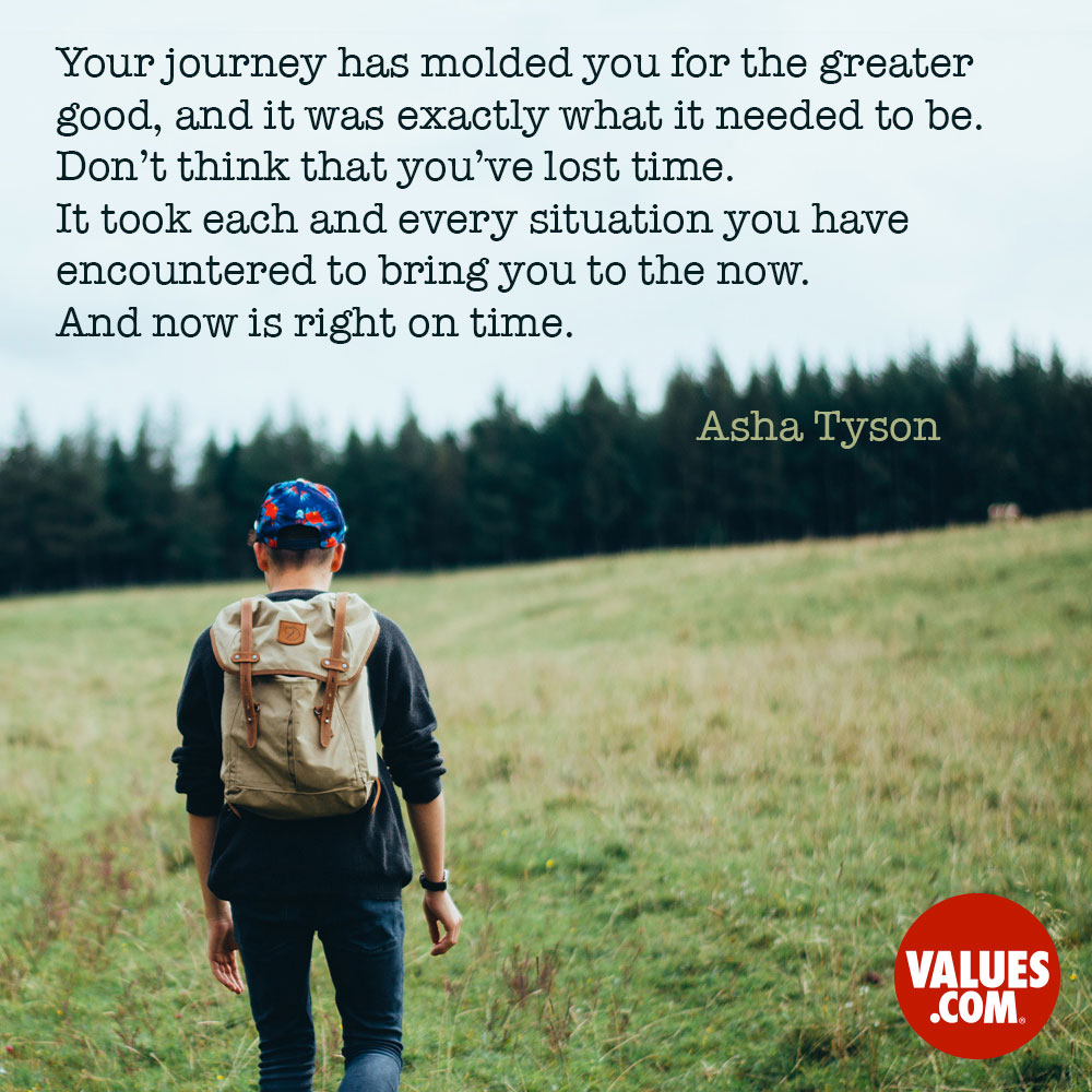 Your journey has molded you for the greater good, and it was exactly what it needed to be. Don't think that you've lost time. It took each and every situation you have encountered to bring you to the now. And now is right on time. —Asha Tyson