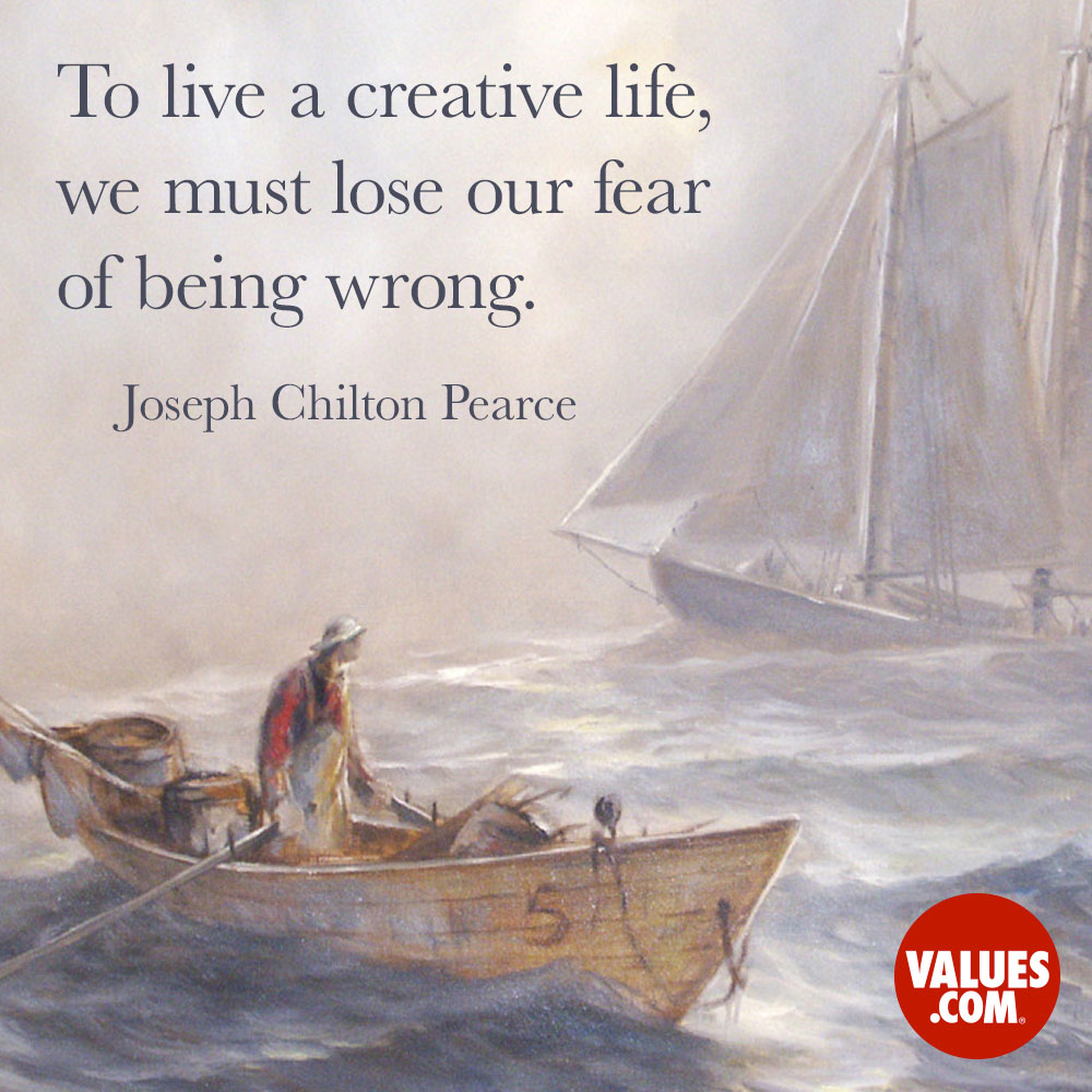 To live a creative life, we must lose our fear of being wrong. —Joseph Chilton Pearce