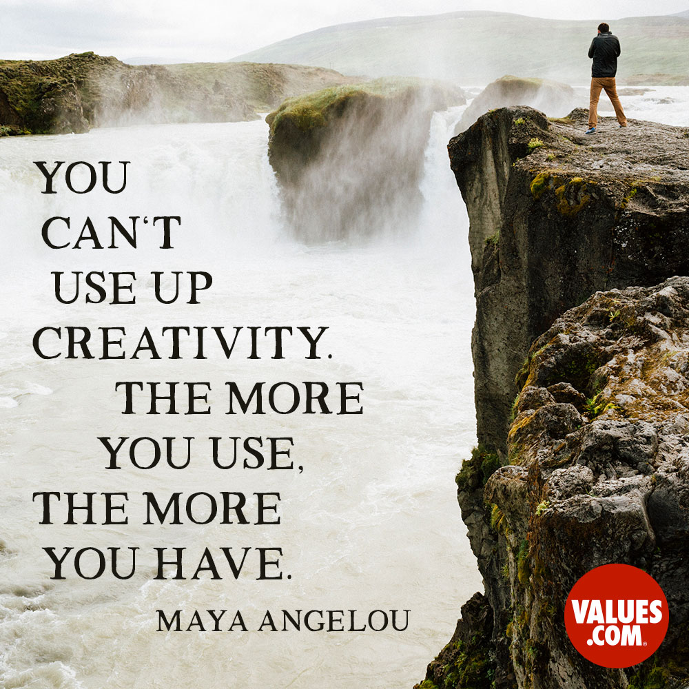 You can't use up creativity. The more you use, the more you have. —Maya Angelou