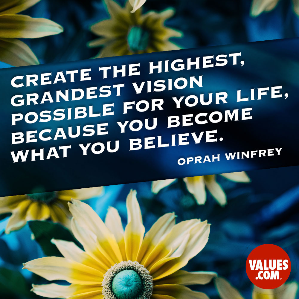 Create the highest, grandest vision possible for your life, because you become what you believe. —Oprah Winfrey