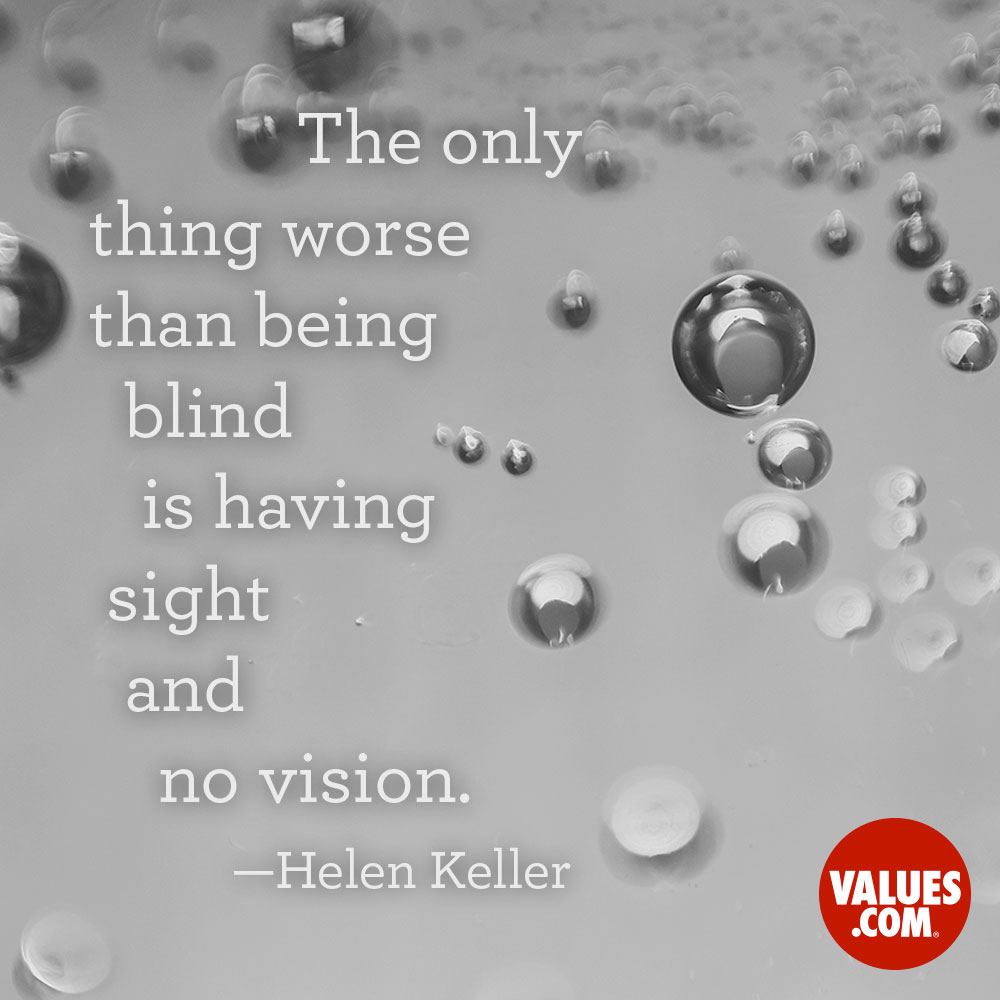 The only thing worse than being blind is having sight and no vision. —Helen Keller